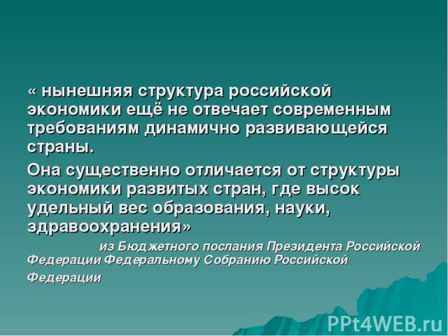 « нынешняя структура российской экономики ещё не отвечает современным требованиям динамично развивающейся страны. Она существенно отличается от структуры экономики развитых стран, где высок удельный вес образования, науки, здравоохранения» из Бюджет…