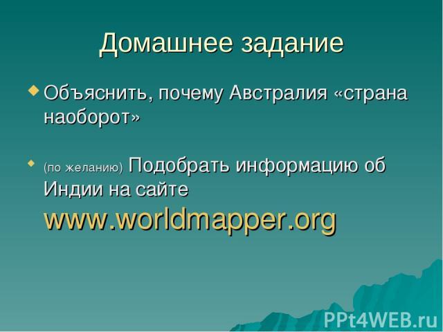 Домашнее задание Объяснить, почему Австралия «страна наоборот» (по желанию) Подобрать информацию об Индии на сайте www.worldmapper.org