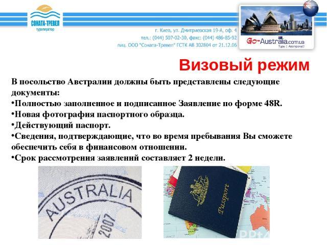 Визовый режим В посольство Австралии должны быть представлены следующие документы: Полностью заполненное и подписанное Заявление по форме 48R. Новая фотография паспортного образца. Действующий паспорт. Сведения, подтверждающие, что во время пребыван…