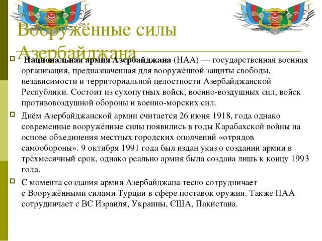 Вооружённые силы Азербайджана Национальная армия Азербайджана(НАА)— государственная военная организация, предназначенная для вооружённой защиты свободы, независимости и территориальной целостности Азербайджанской Республики. Состоит изсухопутных …