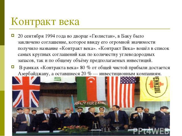 Контракт века 20 сентября1994 годаво дворце «Гюлистан», в Баку было заключеносоглашение, которое ввиду его огромной значимости получило название «Контракт века». «Контракт Века» вошёл в список самых крупных соглашений как по количеству углеводоро…