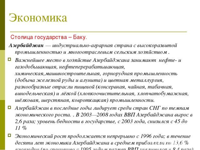 Экономика Столица государства – Баку. Азербайджан— индустриально-аграрная страна с высокоразвитой промышленностью и многоотраслевым сельским хозяйством . Важнейшее место в хозяйстве Азербайджана занимают нефте- и газодобывающая, нефтеперерабатывающ…
