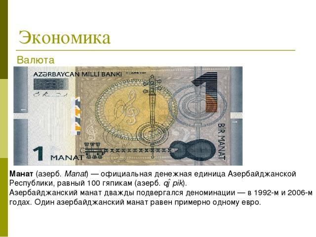 Экономика Манат(азерб.Manat)—официальная денежная единица Азербайджанской Республики, равный 100гяпикам(азерб.qəpik). Азербайджанский манат дважды подвергался деноминации— в 1992-м и 2006-м годах. Один азербайджанский манат равенпримерно од…