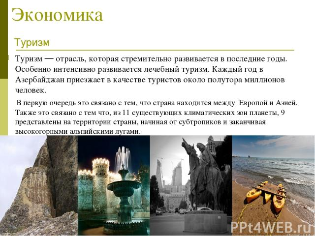 Экономика Туризм — отрасль, которая стремительно развивается в последние годы. Особенно интенсивно развивается лечебный туризм. Каждый год в Азербайджан приезжает в качестве туристов около полутора миллионов человек. В первую очередь это связано с т…