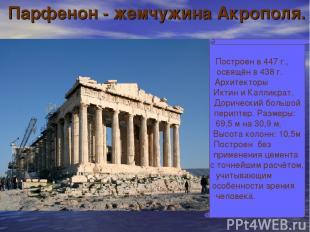 Парфенон - жемчужина Акрополя. Построен в 447 г., освящён в 438 г. Архитекторы И