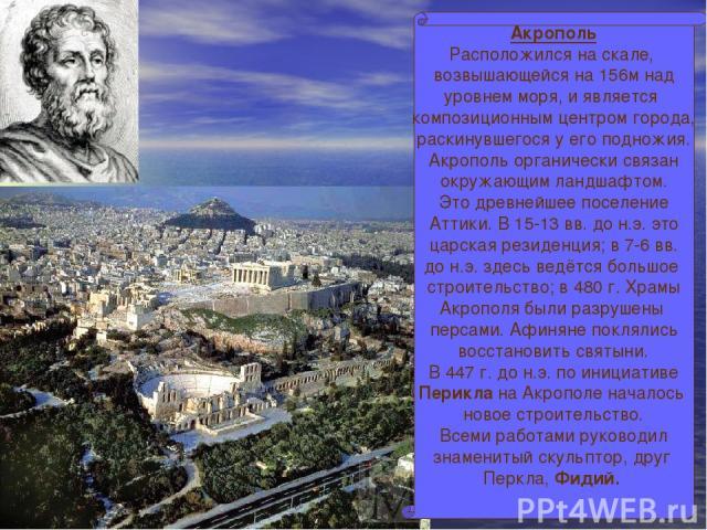 Акрополь Расположился на скале, возвышающейся на 156м над уровнем моря, и является композиционным центром города, раскинувшегося у его подножия. Акрополь органически связан окружающим ландшафтом. Это древнейшее поселение Аттики. В 15-13 вв. до н.э. …