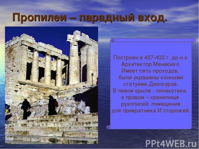 Пропилеи – парадный вход. Построен в 437-432 г. до н.э. Архитектор Менисикл. Имеет пять проходов, были украшены конными статуями Диоскуров. В левом крыле - пинакотека, в правом – хранилище рукописей, помещение для привратника И сторожей.