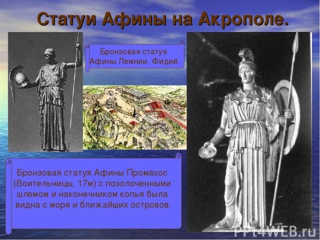 Статуи Афины на Акрополе. Бронзовая статуя Афины Лемнии. Фидий. Бронзовая статуя Афины Промахос (Воительницы, 17м) с позолоченными шлемом и наконечником копья была видна с моря и ближайших островов.