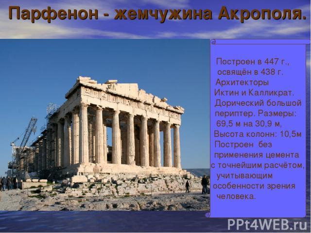 Парфенон - жемчужина Акрополя. Построен в 447 г., освящён в 438 г. Архитекторы Иктин и Калликрат. Дорический большой периптер. Размеры: 69,5 м на 30,9 м, Высота колонн: 10,5м Построен без применения цемента с точнейшим расчётом, учитывающим особенно…