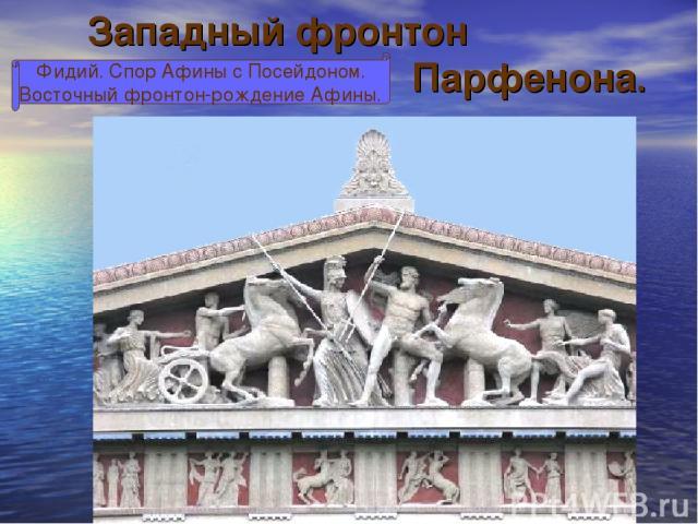 Западный фронтон Парфенона. Фидий. Спор Афины с Посейдоном. Восточный фронтон-рождение Афины.