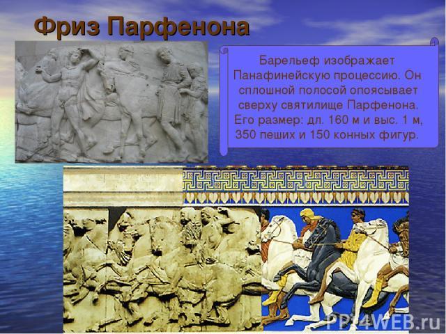 Фриз Парфенона Барельеф изображает Панафинейскую процессию. Он сплошной полосой опоясывает сверху святилище Парфенона. Его размер: дл. 160 м и выс. 1 м, 350 пеших и 150 конных фигур.