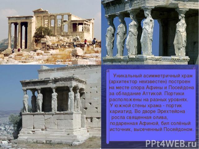 Уникальный асимметричный храм (архитектор неизвестен) построен на месте спора Афины и Посейдона за обладание Аттикой. Портики расположены на разных уровнях. У южной стены храма - портик кариатид. Во дворе Эрехтейона росла священная олива, подаренная…