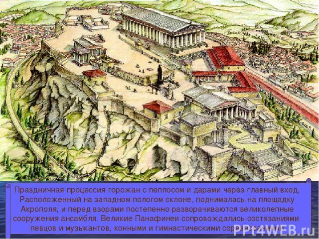 Праздничная процессия горожан с пеплосом и дарами через главный вход, Расположенный на западном пологом склоне, поднималась на площадку Акрополя, и перед взорами постепенно разворачиваются великолепные сооружения ансамбля. Великие Панафинеи сопровож…