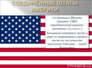 Соединённые Штаты Америки, США (традиционный вариант прочтения: [сэ-шэ-а ] Заним
