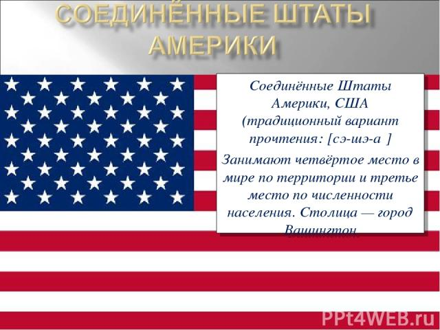 Соединённые Штаты Америки, США (традиционный вариант прочтения: [сэ-шэ-а ] Занимают четвёртое место в мире по территории и третье место по численности населения. Столица— город Вашингтон