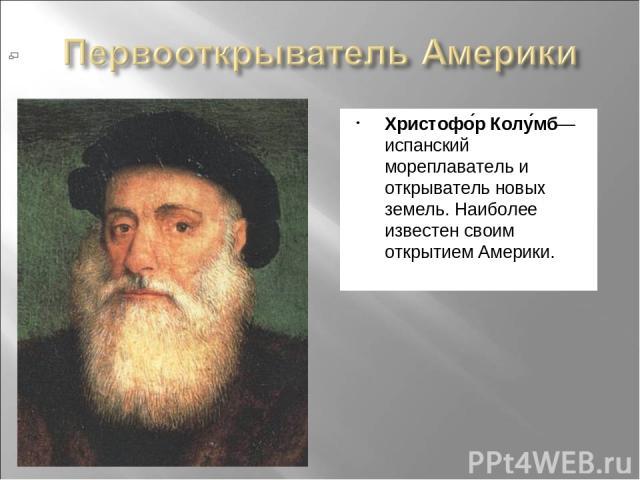 Христофо р Колу мб— испанский мореплаватель и открыватель новых земель. Наиболее известен своим открытием Америки.