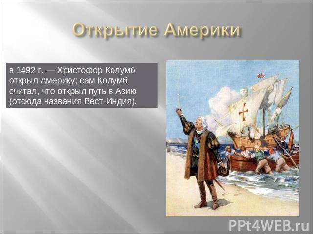в 1492г.— Христофор Колумб открыл Америку; сам Колумб считал, что открыл путь в Азию (отсюда названия Вест-Индия).
