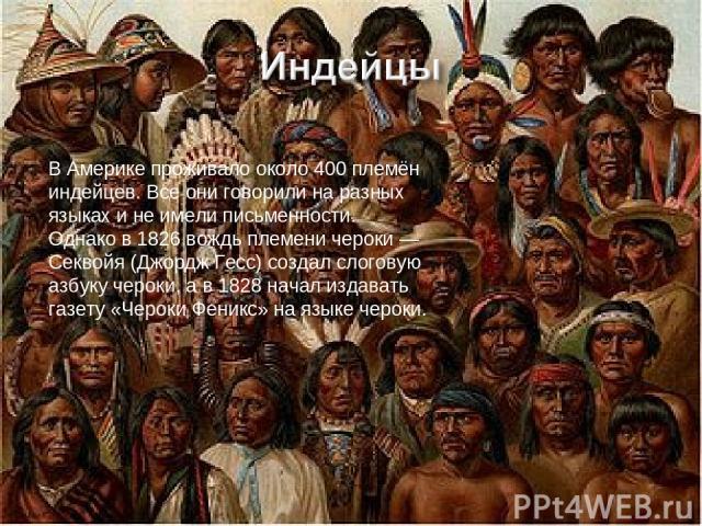 В Америке проживало около 400 племён индейцев. Все они говорили на разных языках и не имели письменности. Однако в 1826 вождь племени чероки— Секвойя (Джордж Гесс) создал слоговую азбуку чероки, а в 1828 начал издавать газету «Чероки Феникс» на язы…