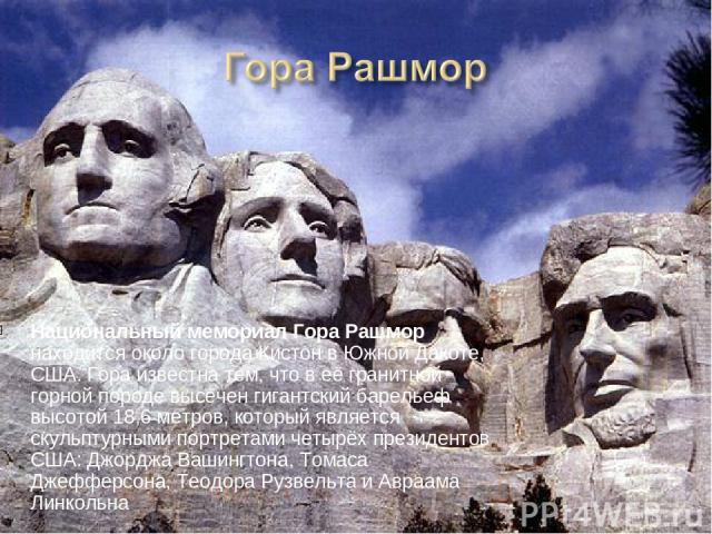 Национальный мемориал Гора Рашмор находится около города Кистон в Южной Дакоте, США. Гора известна тем, что в её гранитной горной породе высечен гигантский барельеф высотой 18,6 метров, который является скульптурными портретами четырёх президентов С…