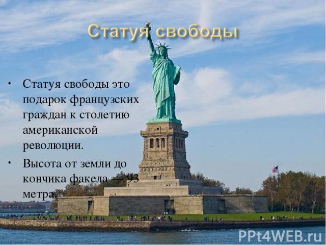 Статуя свободы это подарок французских граждан к столетию американской революции. Высота от земли до кончика факела— 93 метра.