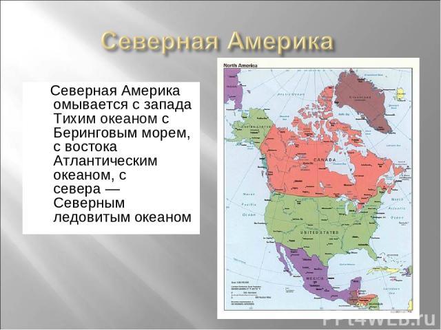 Северная Америка омывается с запада Тихим океаном с Беринговым морем, с востока Атлантическим океаном, с севера— Северным ледовитым океаном