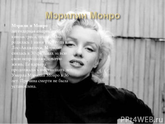 Мэрили н Монро — легендарная американская киноактриса, певица. Она родилась 1 июня 1926года в Лос-Анджелесе. Мэрилин снялась в 30 фильмах за всю свою непродолжительную жизнь. Ее карьера продолжалась шестнадцать лет. Умерла Мэрилин Монро в 36 лет. …