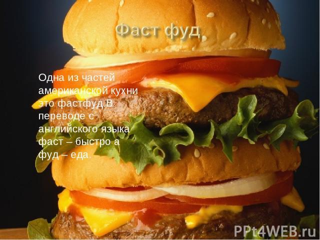 Одна из частей американской кухни это фастфуд.В переводе с английского языка фаст – быстро а фуд – еда.