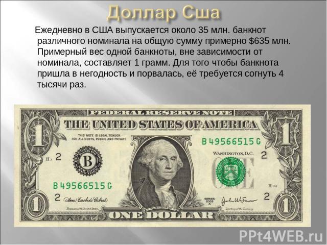 Ежедневно в США выпускается около 35 млн. банкнот различного номинала на общую сумму примерно $635млн. Примерный вес одной банкноты, вне зависимости от номинала, составляет 1 грамм. Для того чтобы банкнота пришла в негодность и порвалась, её требуе…
