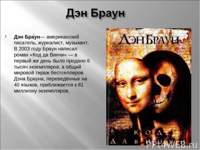 Дэн Бра ун— американский писатель, журналист, музыкант. В 2003 году Браун написал роман «Код да Винчи»— в первый же день было продано 6 тысяч экземпляров, а общий мировой тираж бестселлеров Дэна Брауна, переведённых на 40 языков, приближается к 81 …