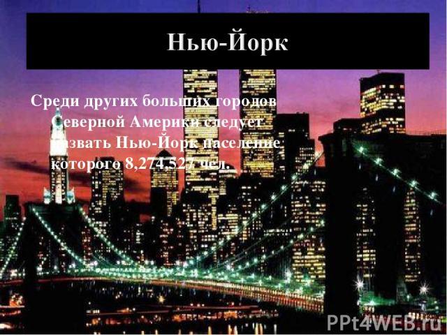 Среди других больших городов Северной Америки следует назвать Нью-Йорк население которого 8,274,527 чел.