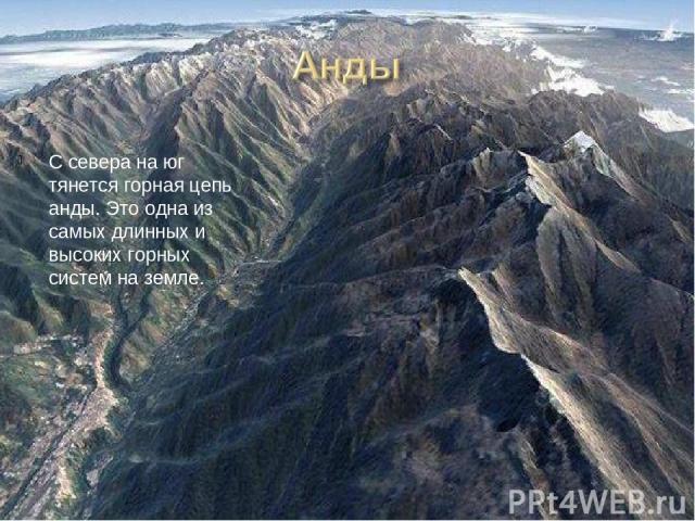 С севера на юг тянется горная цепь анды. Это одна из самых длинных и высоких горных систем на земле.