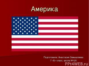 Америка Подготовила: Анастасия Замышляева 7 «Б» класс, школа №125