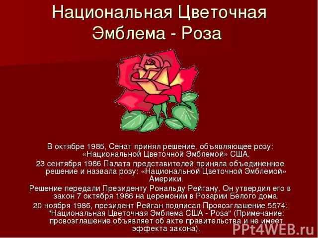 Национальная Цветочная Эмблема - Роза В октябре 1985, Сенат принял решение, объявляющее розу: «Национальной Цветочной Эмблемой» США. 23 сентября 1986 Палата представителей приняла объединенное решение и назвала розу: «Национальной Цветочной Эмблемой…