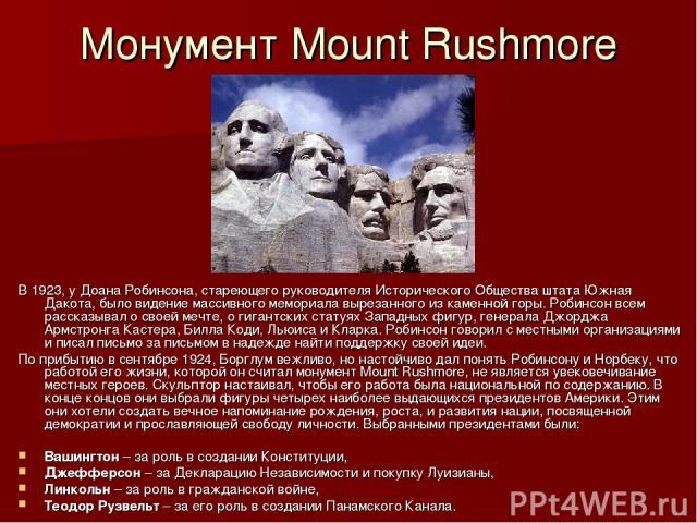 Монумент Mount Rushmore В 1923, у Доана Робинсона, стареющего руководителя Исторического Общества штата Южная Дакота, было видение массивного мемориала вырезанного из каменной горы. Робинсон всем рассказывал о своей мечте, о гигантских статуях Запад…