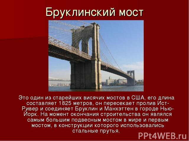 Бруклинский мост  Это один из старейшихвисячих мостоввСША, его длина составляет 1825 метров, он пересекает проливИст-Ривери соединяетБруклиниМанхэттенв городеНью-Йорк. На момент окончания строительства он являлся самым большим подвесным…