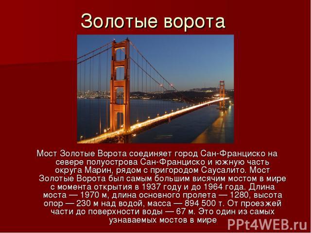 Золотые ворота МостЗолотые Ворота соединяет городСан-Францискона севереполуострова Сан-Францискои южную часть округаМарин, рядом с пригородомСаусалито. Мост Золотые Ворота был самым большим висячим мостом в мире с момента открытия в1937 году…