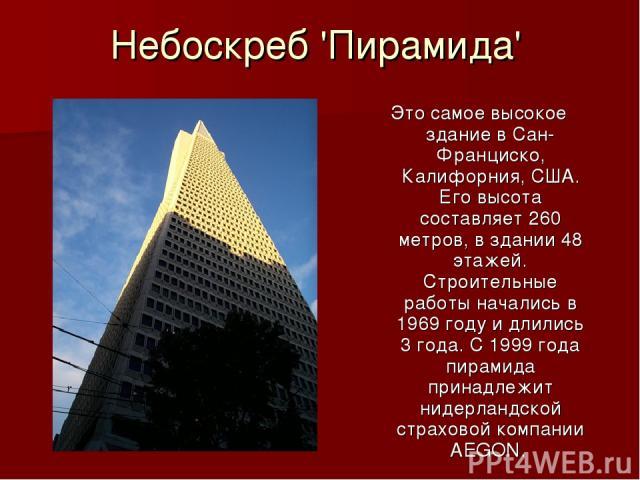 Небоскреб 'Пирамида' Это самое высокое здание в Сан-Франциско, Калифорния, США. Его высота составляет 260 метров, в здании 48 этажей. Строительные работы начались в 1969 году и длились 3 года. С 1999 года пирамида принадлежит нидерландской страховой…