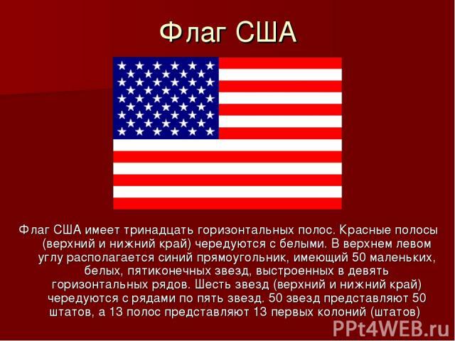 Флаг США Флаг США имеет тринадцать горизонтальных полос. Красные полосы (верхний и нижний край) чередуются с белыми. В верхнем левом углу располагается синий прямоугольник, имеющий 50 маленьких, белых, пятиконечных звезд, выстроенных в девять горизо…