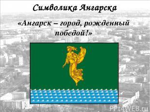 Символика Ангарска «Ангарск – город, рожденный победой!»