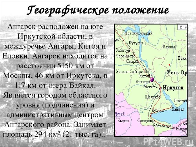Географическое положение Ангарск расположен на юге Иркутской области, в междуречье Ангары, Китоя и Еловки. Ангарск находится на расстоянии 5150км от Москвы, 46км от Иркутска, в 117км от озера Байкал. Является городом областного уровня (подчинения…