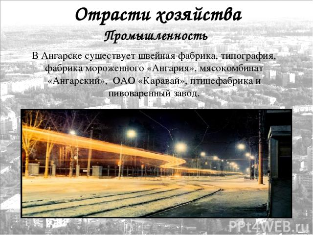 Промышленность Отрасти хозяйства В Ангарске существует швейная фабрика, типография, фабрика мороженного «Ангария», мясокомбинат «Ангарский», ОАО «Каравай», птицефабрика и пивоваренный завод.