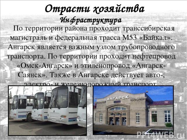 По территории района проходит транссибирская магистраль и федеральная трасса М53 «Байкал». Ангарск является важным узлом трубопроводного транспорта. По территории проходит нефтепровод «Омск-Ангарск» и этиленопровод «Ангарск-Саянск». Также в Ангарске…
