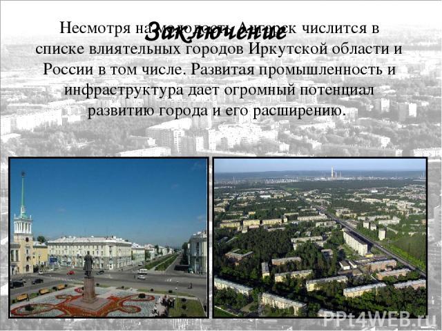 Заключение Несмотря на молодость Ангарск числится в списке влиятельных городов Иркутской области и России в том числе. Развитая промышленность и инфраструктура дает огромный потенциал развитию города и его расширению.