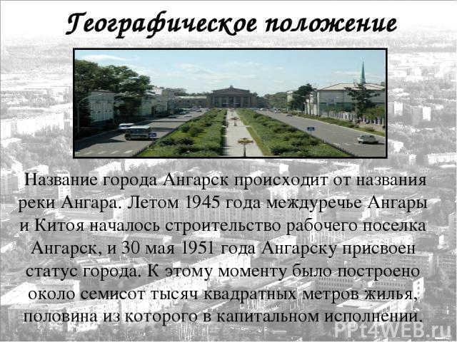 Географическое положение Название города Ангарск происходит от названия реки Ангара. Летом 1945 года междуречье Ангары и Китоя началось строительство рабочего поселка Ангарск, и 30 мая 1951 года Ангарску присвоен статус города. К этому моменту было …