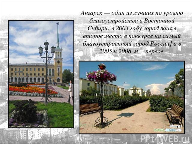 Ангарск— один из лучших по уровню благоустройства в Восточной Сибири: в 2003 году город занял второе место в конкурсе на самый благоустроенный город России] а в 2005 и 2008-м— первое.