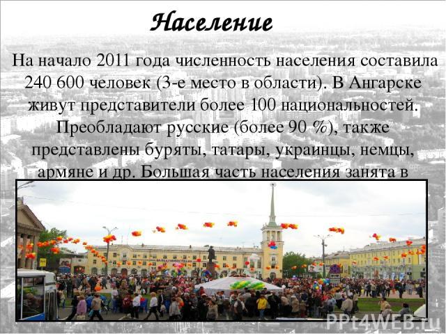 Население На начало 2011 года численность населения составила 240 600 человек (3-е место в области). В Ангарске живут представители более 100 национальностей. Преобладают русские (более 90%), также представлены буряты, татары, украинцы, немцы, армя…