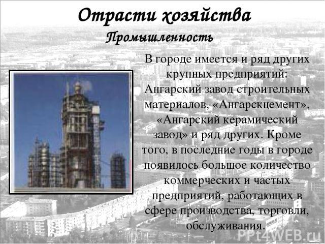 В городе имеется и ряд других крупных предприятий: Ангарский завод строительных материалов, «Ангарскцемент», «Ангарский керамический завод» и ряд других. Кроме того, в последние годы в городе появилось большое количество коммерческих и частых предпр…