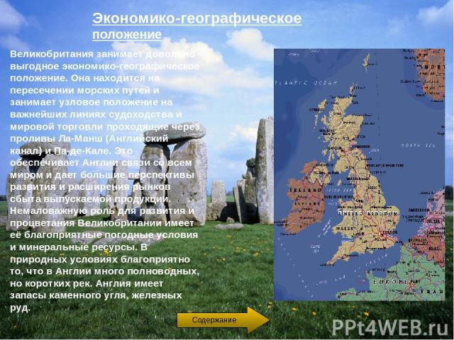 Экономико-географическое положение Великобритания занимает довольно выгодное экономико-географическое положение. Она находится на пересечении морских путей и занимает узловое положение на важнейших линиях судоходства и мировой торговли проходящие че…
