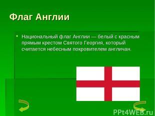 Флаг Англии Национальный флаг Англии — белый с красным прямым крестом Святого Ге