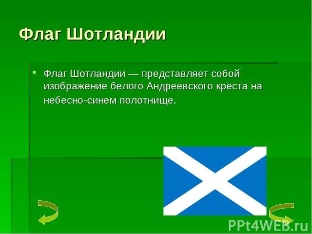 Флаг Шотландии Флаг Шотландии — представляет собой изображение белого Андреевского креста на небесно-синем полотнище.
